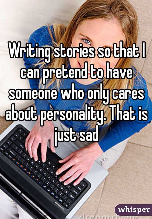 Writing stories so that I can pretend to have someone who only cares about personality. That is just sad