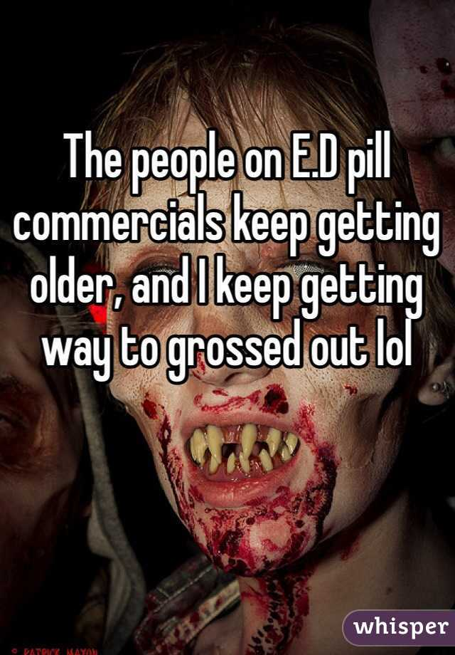 The people on E.D pill commercials keep getting older, and I keep getting way to grossed out lol
