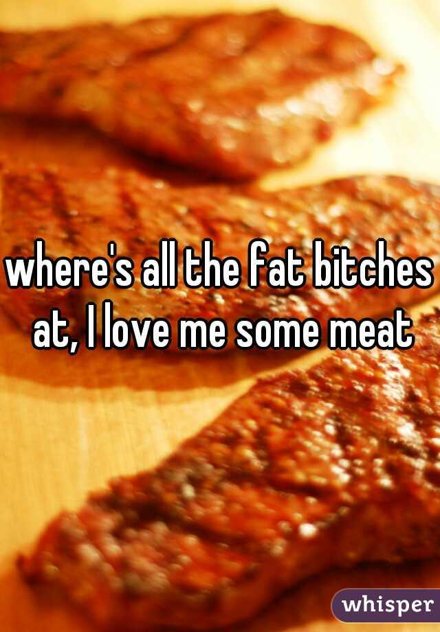 where's all the fat bitches at, I love me some meat
