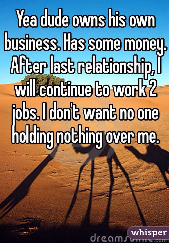 Yea dude owns his own business. Has some money. After last relationship, I will continue to work 2 jobs. I don't want no one holding nothing over me.