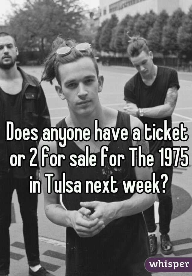 Does anyone have a ticket or 2 for sale for The 1975 in Tulsa next week?