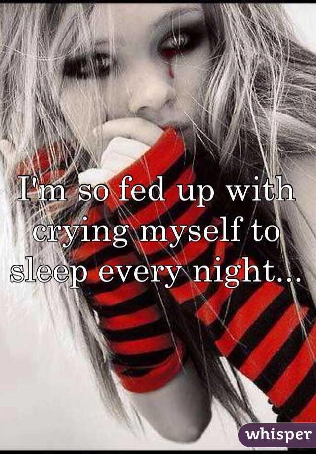 I'm so fed up with crying myself to sleep every night...