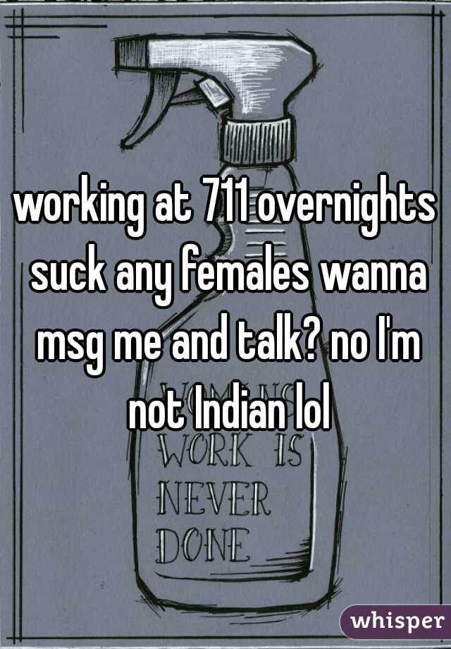 working at 711 overnights suck any females wanna msg me and talk? no I'm not Indian lol