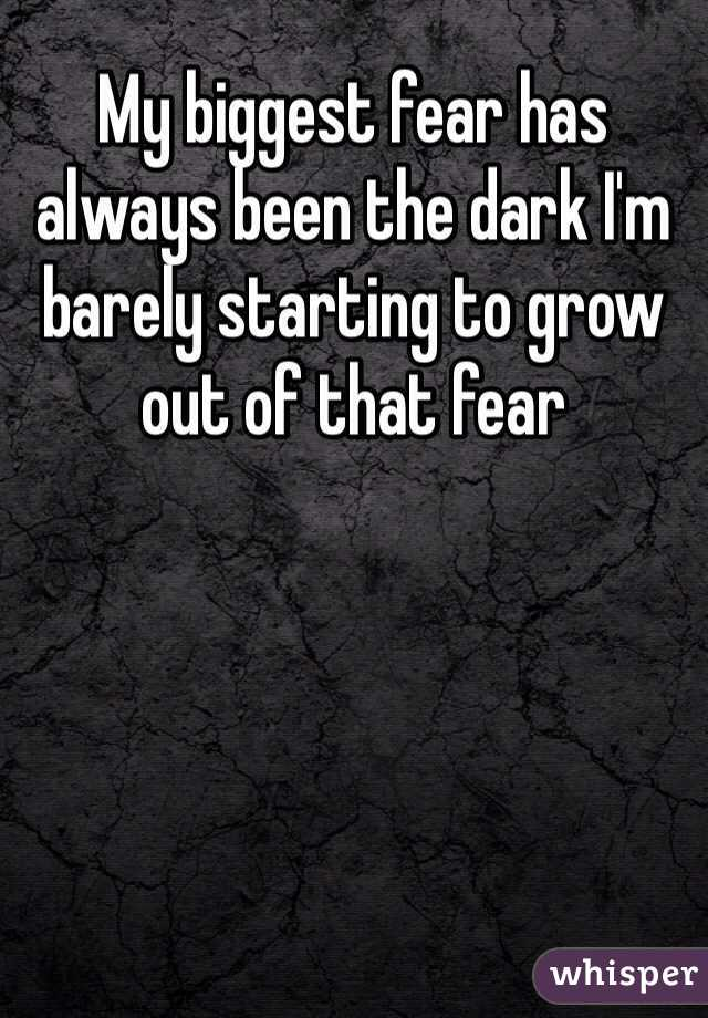 My biggest fear has always been the dark I'm barely starting to grow out of that fear
