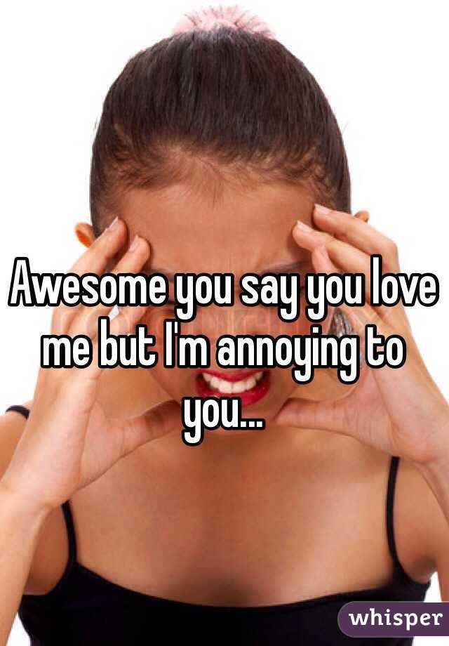 Awesome you say you love me but I'm annoying to you...