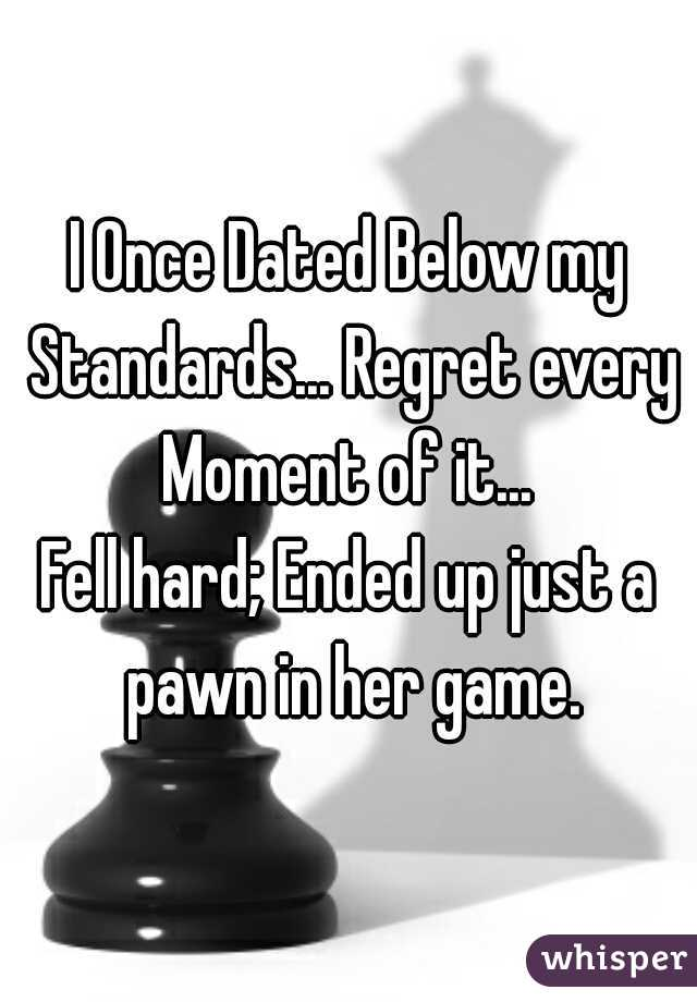 I Once Dated Below my Standards... Regret every Moment of it...  Fell hard; Ended up just a pawn in her game.