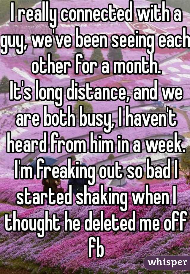 I really connected with a guy, we've been seeing each other for a month.  It's long distance, and we are both busy, I haven't heard from him in a week.  I'm freaking out so bad I started shaking when I thought he deleted me off fb