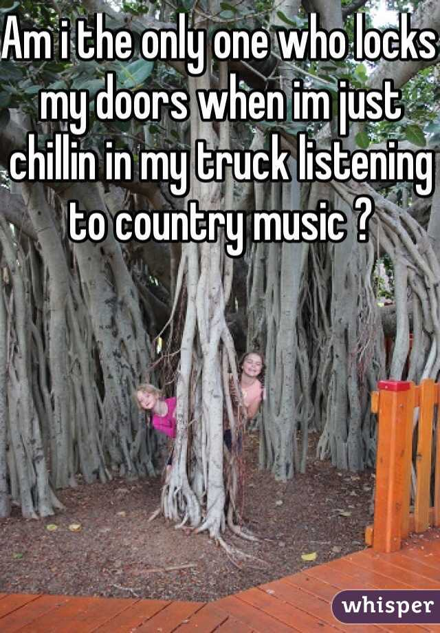 Am i the only one who locks my doors when im just chillin in my truck listening to country music ?