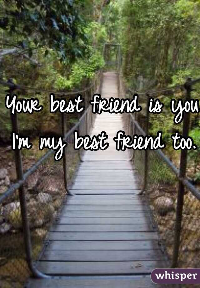 Your best friend is you. I'm my best friend too.