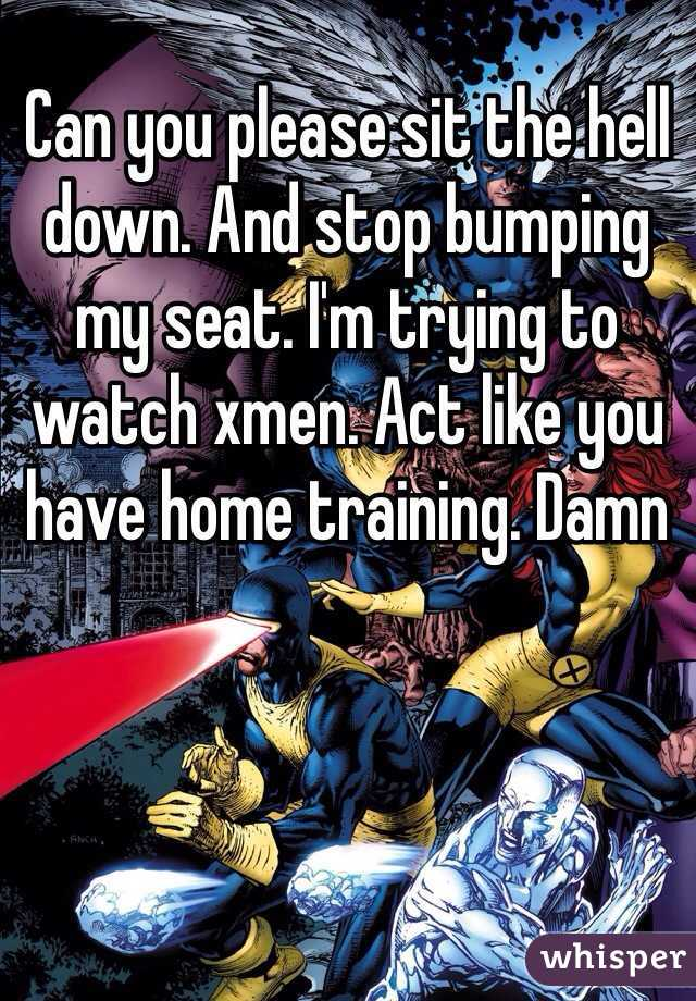 Can you please sit the hell down. And stop bumping my seat. I'm trying to watch xmen. Act like you have home training. Damn