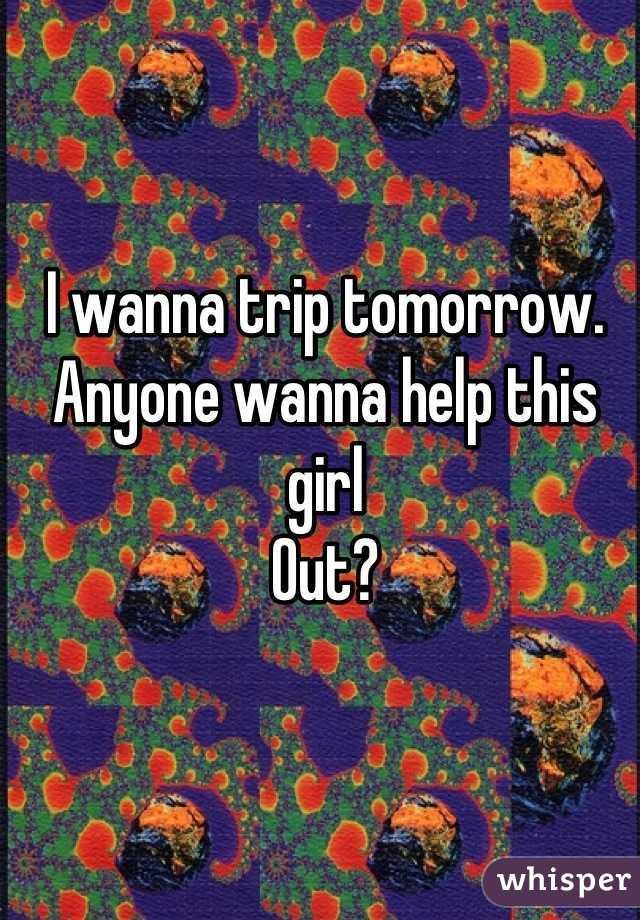 I wanna trip tomorrow. Anyone wanna help this girl Out?