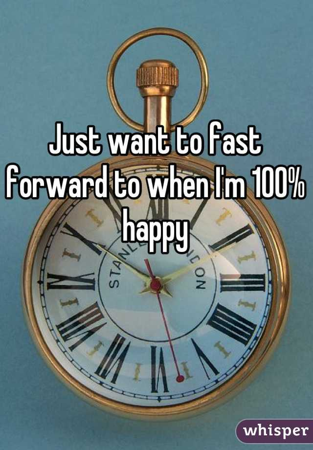 Just want to fast forward to when I'm 100% happy