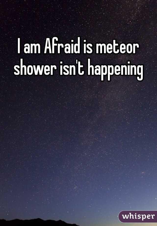 I am Afraid is meteor shower isn't happening