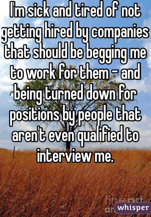 I'm sick and tired of not getting hired by companies that should be begging me to work for them - and being turned down for positions by people that aren't even qualified to interview me.