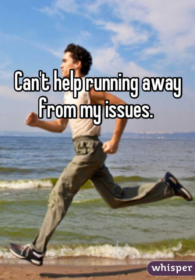 Can't help running away from my issues.