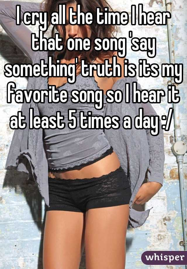 I cry all the time I hear that one song 'say something' truth is its my favorite song so I hear it at least 5 times a day :/
