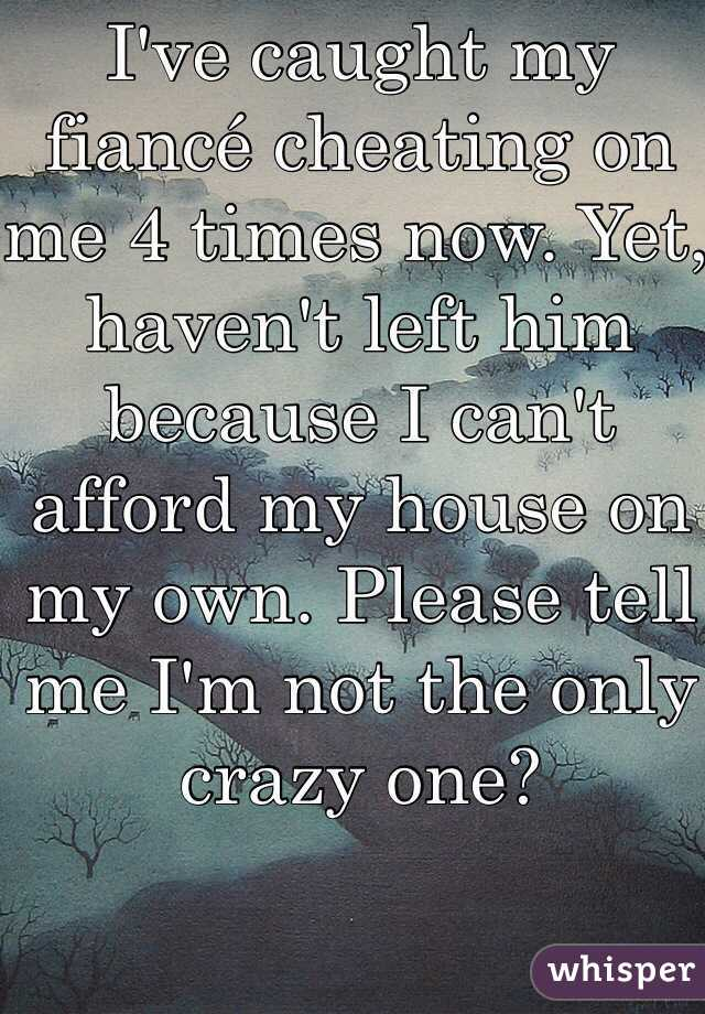 I've caught my fiancé cheating on me 4 times now. Yet, haven't left him because I can't afford my house on my own. Please tell me I'm not the only crazy one?