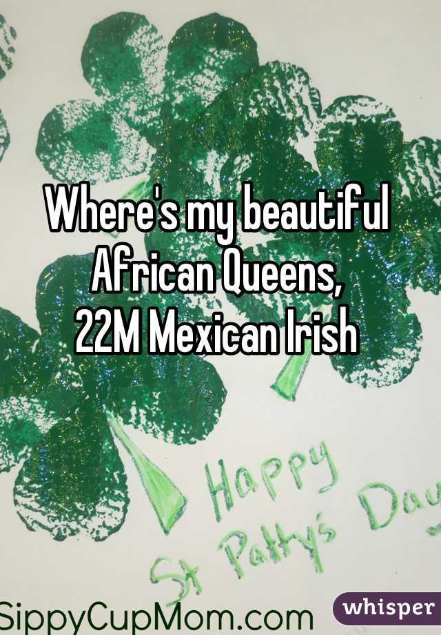 Where's my beautiful African Queens,  22M Mexican Irish