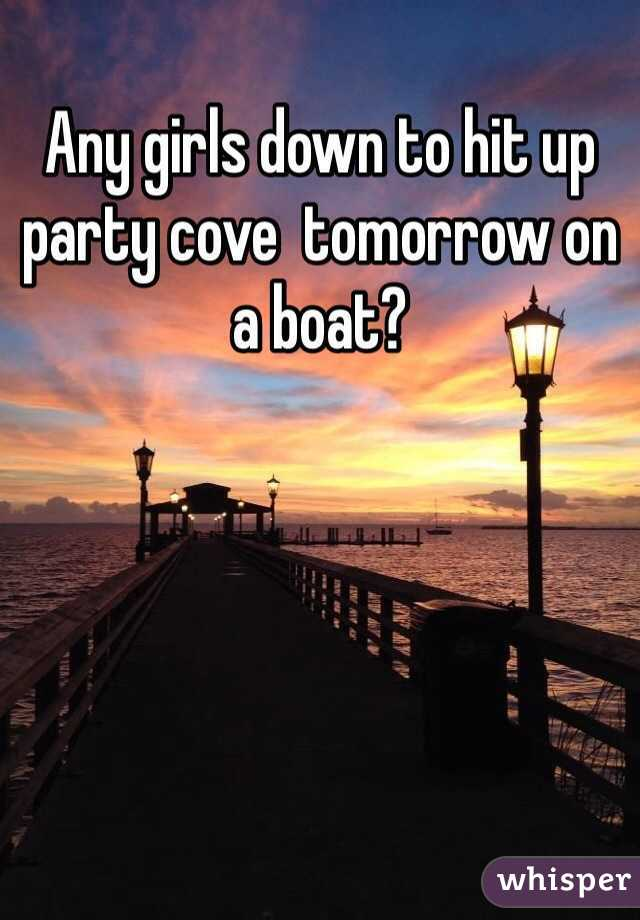 Any girls down to hit up party cove  tomorrow on a boat?