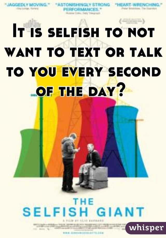 It is selfish to not want to text or talk to you every second of the day?