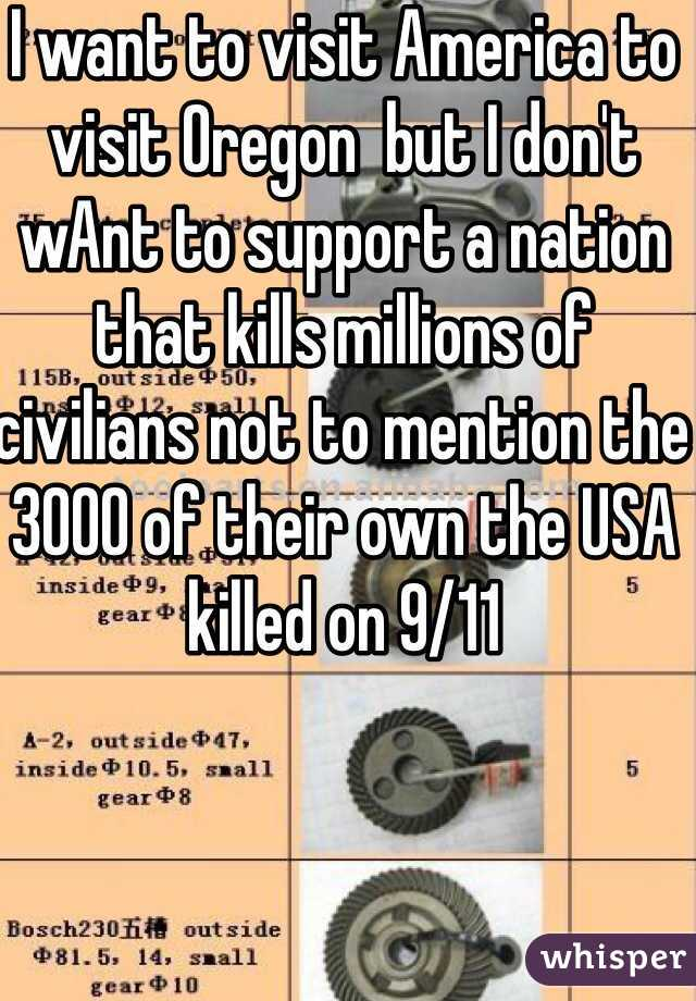 I want to visit America to visit Oregon  but I don't wAnt to support a nation that kills millions of civilians not to mention the 3000 of their own the USA killed on 9/11