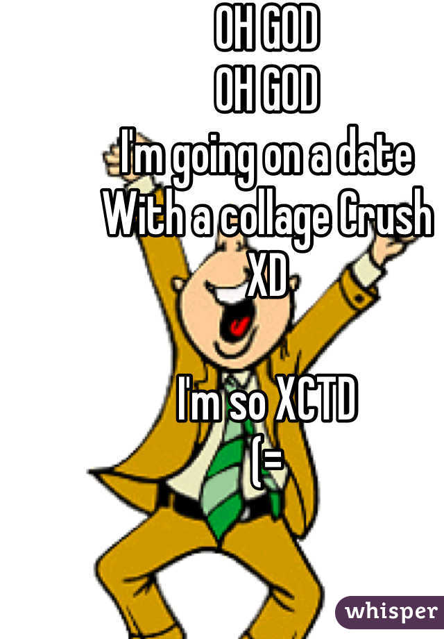 OH GOD OH GOD I'm going on a date  With a collage Crush  XD  I'm so XCTD (=