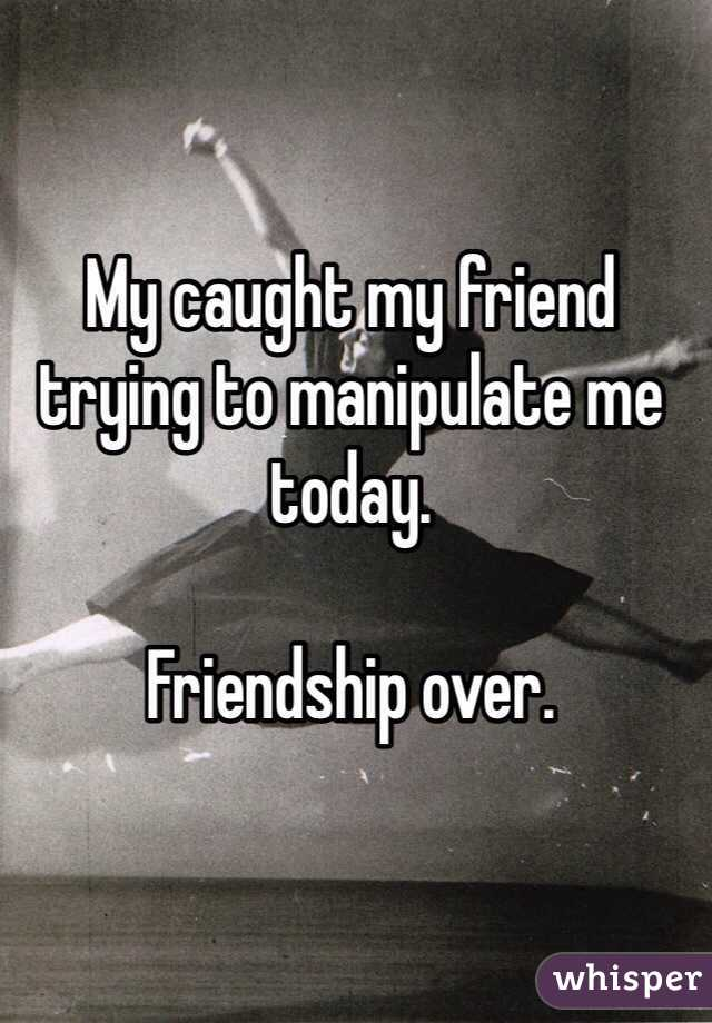 My caught my friend trying to manipulate me today.   Friendship over.
