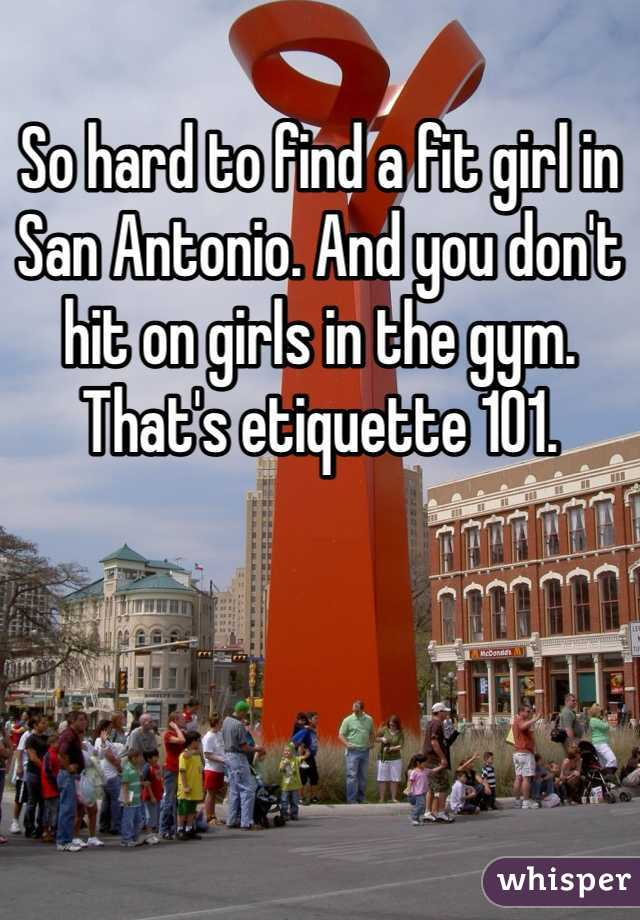 So hard to find a fit girl in San Antonio. And you don't hit on girls in the gym. That's etiquette 101.