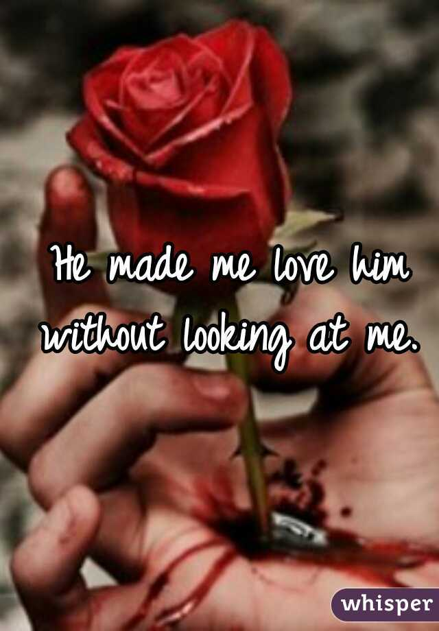 He made me love him without looking at me.
