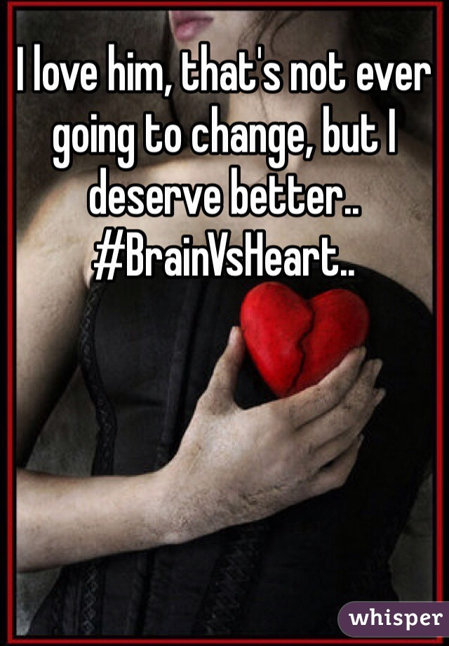 I love him, that's not ever going to change, but I deserve better.. #BrainVsHeart..