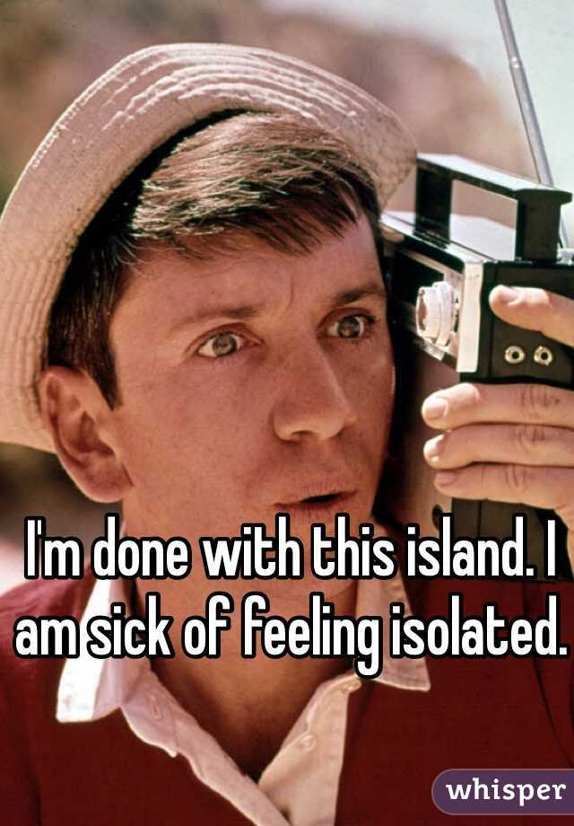 I'm done with this island. I am sick of feeling isolated.