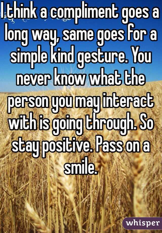 I think a compliment goes a long way, same goes for a simple kind gesture. You never know what the person you may interact with is going through. So stay positive. Pass on a smile.
