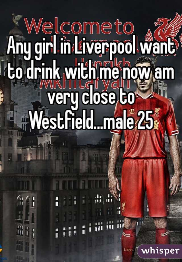 Any girl in Liverpool want to drink with me now am very close to Westfield...male 25