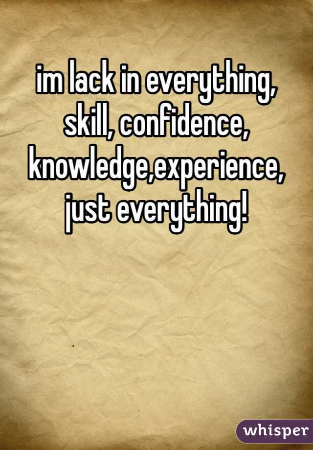 im lack in everything,  skill, confidence, knowledge,experience, just everything!