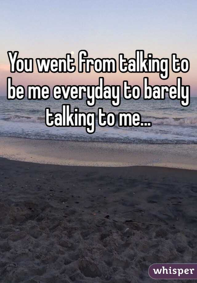 You went from talking to be me everyday to barely talking to me...