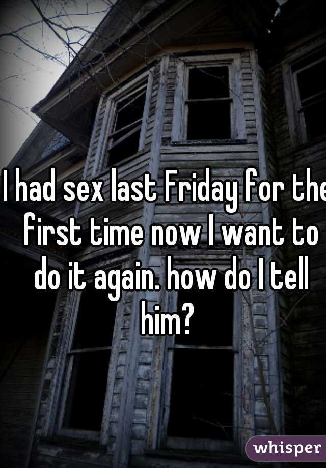 I had sex last Friday for the first time now I want to do it again. how do I tell him?