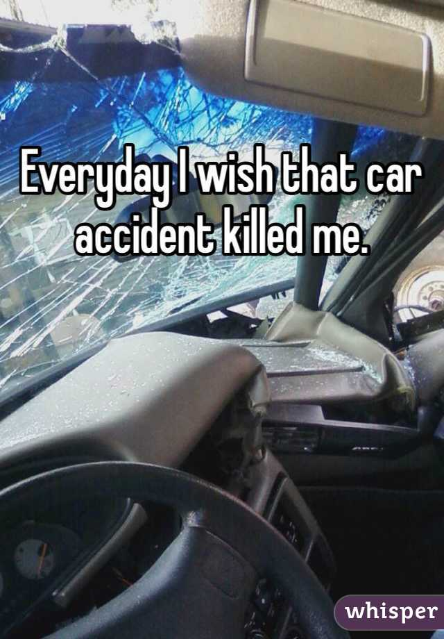 Everyday I wish that car accident killed me.