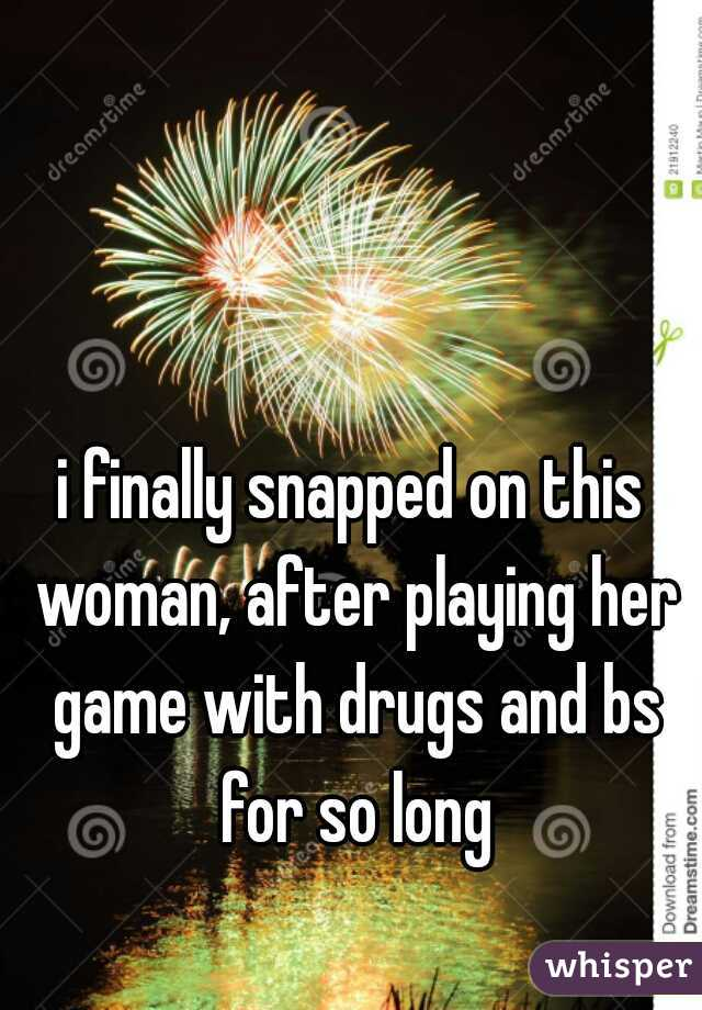 i finally snapped on this woman, after playing her game with drugs and bs for so long