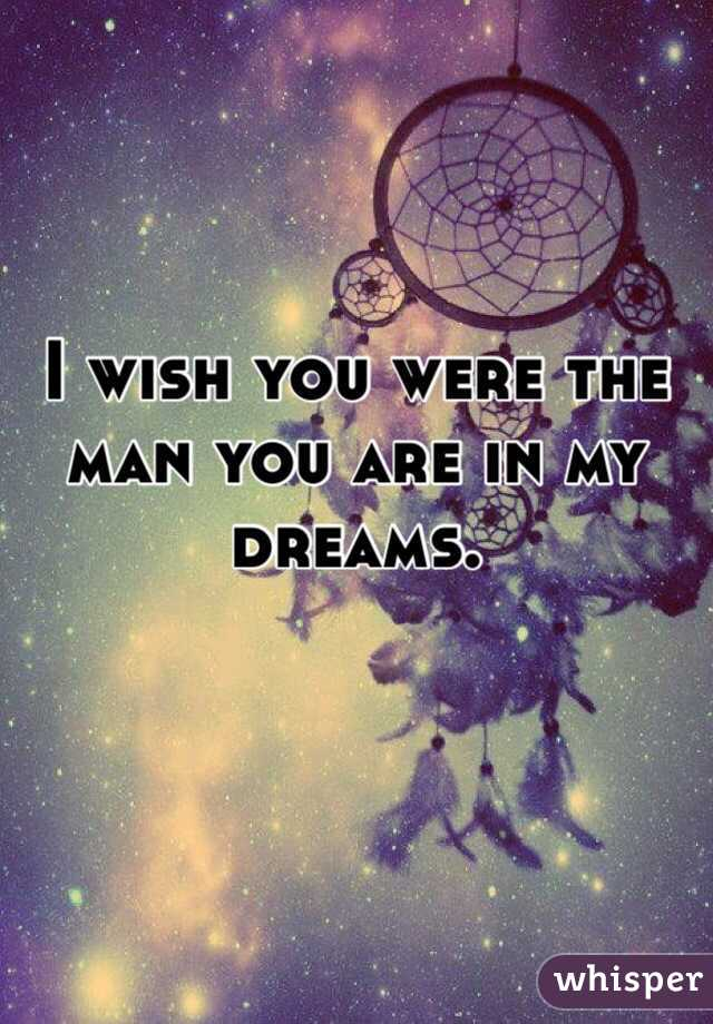 I wish you were the man you are in my dreams.