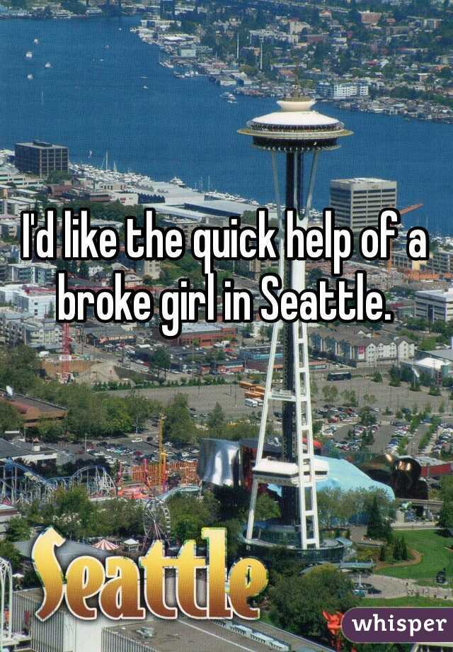I'd like the quick help of a broke girl in Seattle.