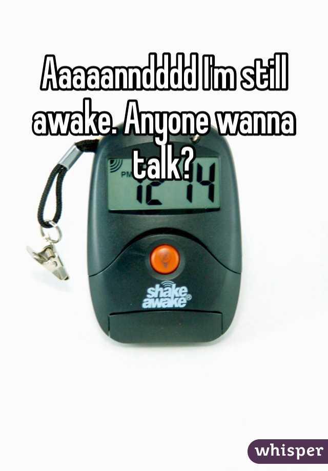 Aaaaanndddd I'm still awake. Anyone wanna talk?