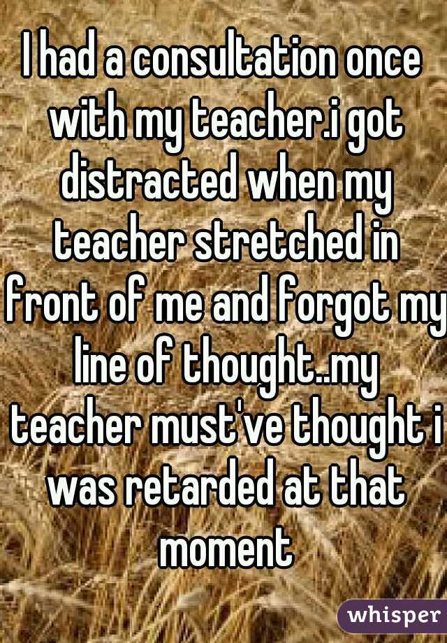 I had a consultation once with my teacher.i got distracted when my teacher stretched in front of me and forgot my line of thought..my teacher must've thought i was retarded at that moment