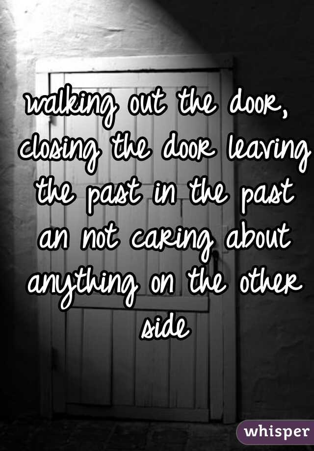 walking out the door, closing the door leaving the past in the past an not caring about anything on the other side
