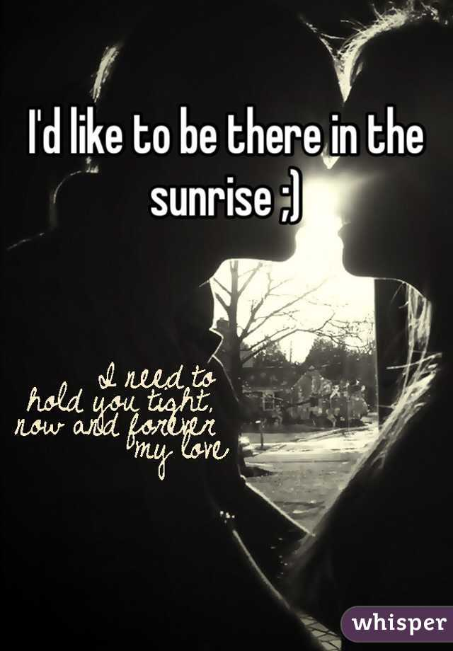 I'd like to be there in the sunrise ;)