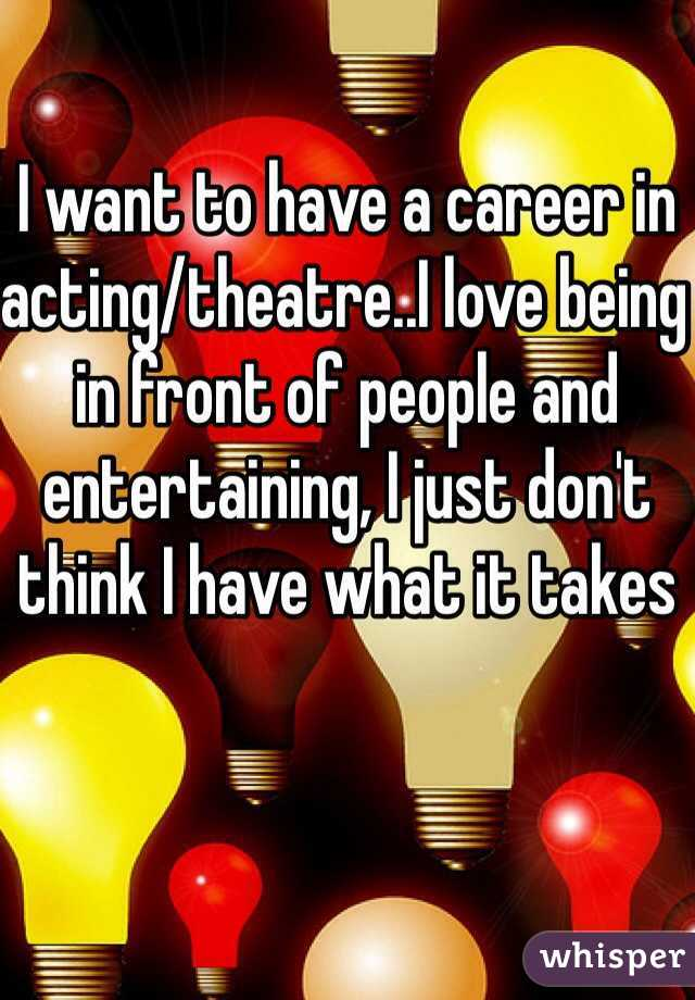I want to have a career in acting/theatre..I love being in front of people and entertaining, I just don't think I have what it takes