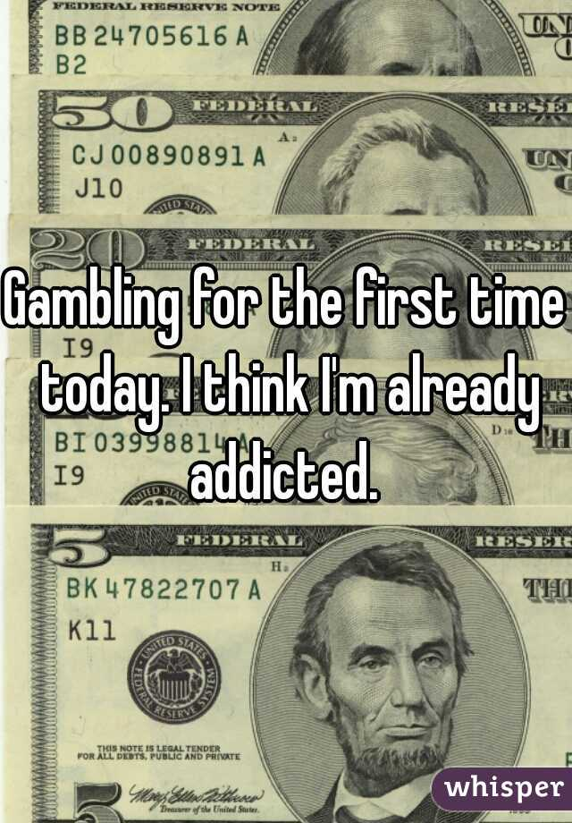 Gambling for the first time today. I think I'm already addicted.