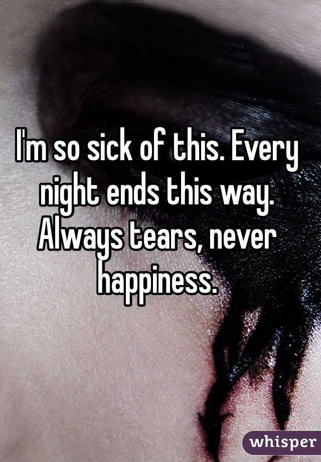 I'm so sick of this. Every night ends this way. Always tears, never happiness.