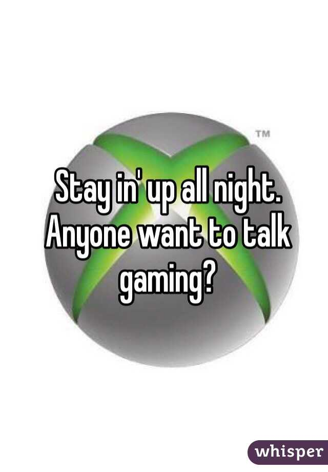 Stay in' up all night.  Anyone want to talk gaming?