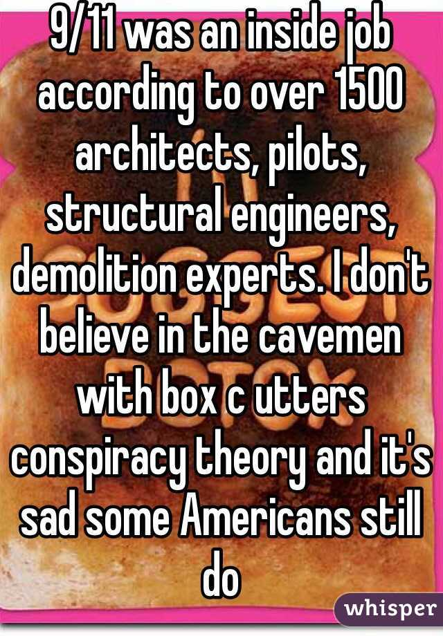 9/11 was an inside job according to over 1500 architects, pilots, structural engineers, demolition experts. I don't believe in the cavemen with box c utters conspiracy theory and it's sad some Americans still do