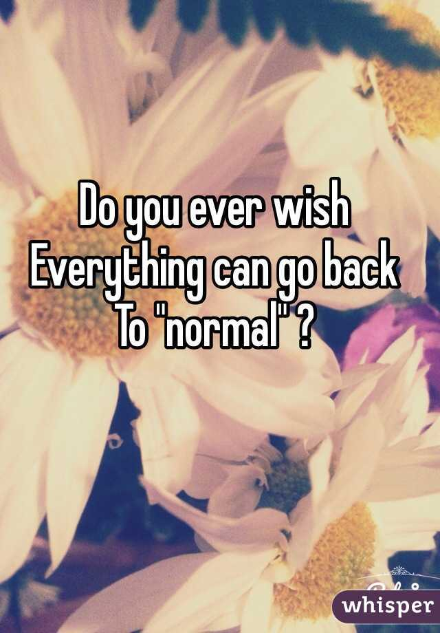 """Do you ever wish Everything can go back To """"normal"""" ?"""